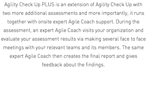 Agility Check Up PLUS is an extension of Agility Check Up with two more additional assessments and more importantly, it runs together with onsite expert Agile Coach support. During the assessment, an expert Agile Coach visits your organization and evaluate your assessment results via making several face to face meetings with your relevant teams and its members. The same expert Agile Coach then creates the final report and gives feedback about the findings.